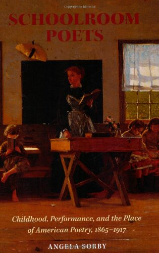 Schoolroom Poets: Childhood, Performance, and the Place of American Poetry, 1865-1917 (Becoming Modern: New Nineteenth-C