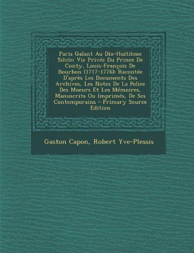 Paris Galant Au Dix-Huitieme Siecle; Vie Privee Du Prince de Conty, Louis-Francois de Bourbon (1717-1776): Racontee D'Apres Les Documents Des Archives