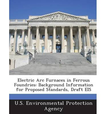 Electric Arc Furnaces In Ferrous Foundries: Background Information For Proposed Standards, Draft Eis (Paperback) - Common