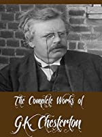 The Complete Works of G.K. Chesterton (40 Complete Works Including The Innocence of Father Brown, Wisdom of Father Brown, The Man Who Knew Too Much, The ... Was Thursday, And More) (English Edition)