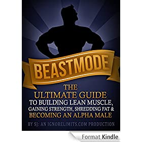 BEASTMODE: The Ultimate Guide to Building Lean Muscle, Gaining Strength, Shredding Fat & Becoming an Alpha Male (English Edition)