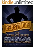 BEASTMODE: The Ultimate Guide to Building Lean Muscle, Gaining Strength, Shredding Fat & Becoming an Alpha Male (Fat Loss, Bodybuilding, Build Muscle, ... Training, Protein Diet) (English Edition)