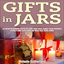 Gifts in Jars: 10 Heartwarming Gifts in Jars That Will Make Your Friends, Family and Loved Ones Go Wild All Year Long! (       UNABRIDGED) by Melanie Sutherland Narrated by Sherry M. Taylor