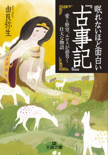 眠れないほど面白い『古事記』: 愛と野望、エロスが渦巻く壮大な物語 (王様文庫)