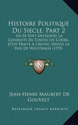 Histoire Politique Du Siecle, Part 2: Ou Se Voit Developee La Conduite de Toutes Les Cours, D'Un Traite A L'Autre, Depuis La Paix de Westphalie (1755)