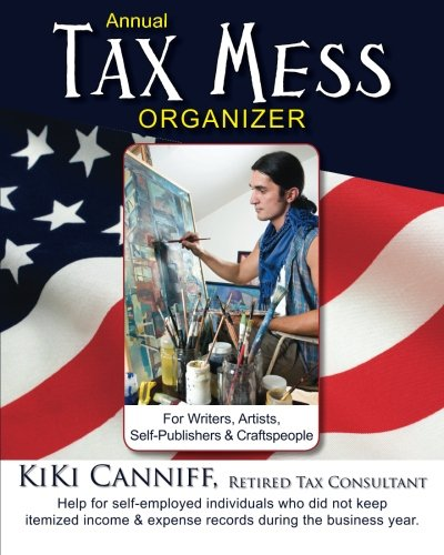 Annual Tax Mess Organizer For Writers, Artists, Self-Publishers & Craftspeople: Help for self-employed individuals who did not keep itemized income & ... during the business year. (Annual Taxes)