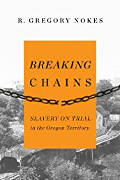 Breaking Chains: Slavery on Trial in the Oregon Territory