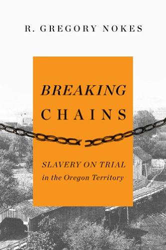 Breaking Chains Slavery on Trial in the Oregon Territory087074299X