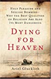 img - for Dying for Heaven: Holy Pleasure and Suicide Bombers - Why the Best Qualities of Religion Are Also Its Most Dangerous book / textbook / text book