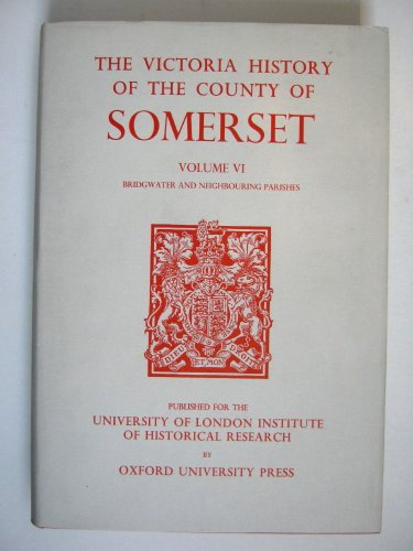A History of the County of Somerset: Volume VI: Andersfield, Cannington, and North Petherton Hundreds (Bridgwater and Neighbouring Parishes) (Victoria County History)