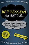 Depression: My Battle - A Young Man's Staggering Journey From Hopeless To Hopeful