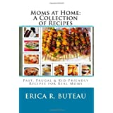 Moms at Home: A Collection of Recipes: Fast, Frugal & Kid-Friendly Recipes for Real Moms