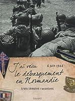 J'ai vécu le débarquement en Normandie, 6 juin 1944 : Trois témoins racontent