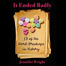 It Ended Badly: Thirteen of the Worst Breakups in History (       UNABRIDGED) by Jennifer Wright Narrated by Hillary Huber
