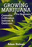 Growing Marijuana For Beginners: Cannabis Cultivation Indoors and Outdoors (Growing Marijuana, Cannabis Cultivation)
