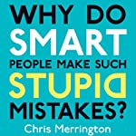 Why Do Smart People Make Such Stupid Mistakes? | Chris Merrington
