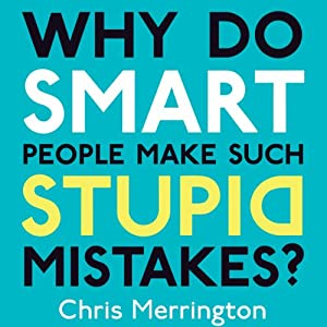 Why Do Smart People Make Such Stupid Mistakes? | [Chris Merrington]