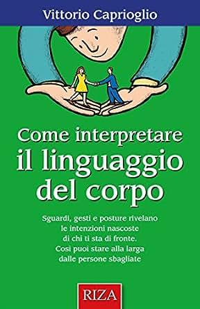 Come interpretare il linguaggio del corpo (Italian Edition), Vittorio