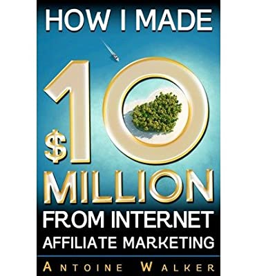 [(How I Made $10 Million from Internet Affiliate Marketing )] [Author: MR Antoine Walker] [Sep-2012]