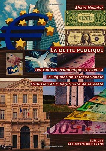 La dette publique ; La législation internationale ; L'illusion et l'illégitimité de la dette ; Les cahiers économiques : Tome 3