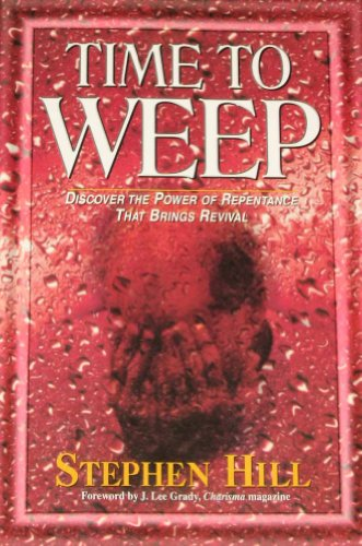 Time to Weep: Discover the Power of Repentance That Brings Revival, Hill, Steven; Hill, Stephen