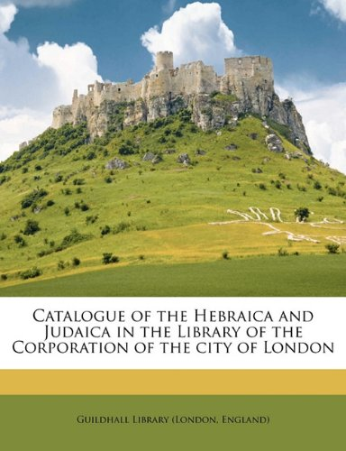 Catalogue of the Hebraica and Judaica in the Library of the Corporation of the city of London