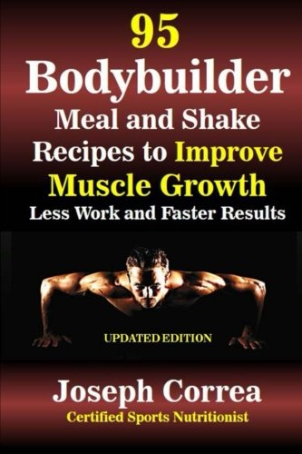 95 Bodybuilder Meal and Shake Recipes to Improve Muscle Growth: Less Work and Faster Results [Correa (Certified Sports Nutritionist), Joseph] (Tapa Blanda)