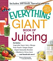 The Everything Giant Book of Juicing: Includes Vegetable Super Juice, Mango Pear Punch, Ginger Zinger, Super Immunity Booster, Blueberry Citrus Juice and hundreds more!