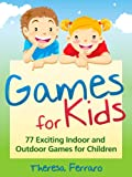 Games for Kids - 77 Exciting Indoor and Outdoor Games for Children Ages 5 and Up!
