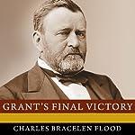 Grant's Final Victory: Ulysses S. Grant's Heroic Last Year | Charles Bracelen Flood