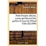 Notre Empire africain et le transafricain, causes ou raisons qui doivent faire préférer le tracé: de l'Oued Ghir...