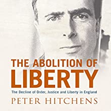 The Abolition of Liberty: The Decline of Order and Justice in England Audiobook by Peter Hitchens Narrated by Peter Hitchens