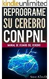 PNL: Reprograme su cerebro con PNL 2da Edición - Programación Neurolinguística, el manual de usuario del Cerebro: Manual con Patrones y técnicas de PNL para lograr lograr la excelencia