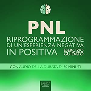 PNL - Riprogrammazione di un'esperienza negativa in positiva [PNL - Reprogramming of a Negative Experience into a Positive] Hörbuch