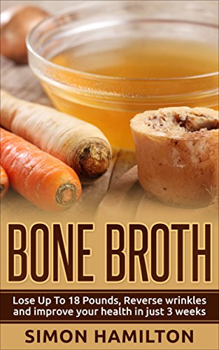 Bone Broth: Bone Broth Diet -Lose Up to 18 Pounds, Reverse Wrinkles and Improve Your Health in Just 3 Weeks (Bone Broth Diet, Lose weight, fight aging, Beauty remedy, anti aging, health diet) by Simon Hamilton