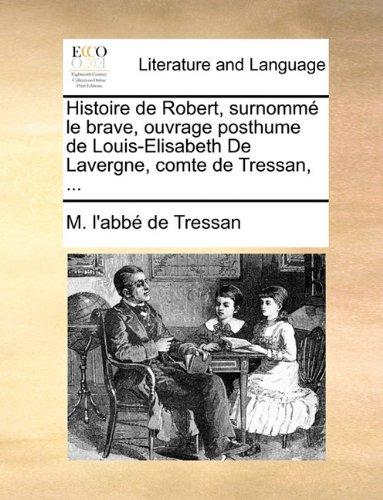 Histoire de Robert, surnommé le brave, ouvrage posthume de Louis-Elisabeth De Lavergne, comte de Tressan, ...