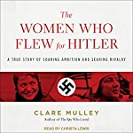 The Women Who Flew for Hitler: A True Story of Soaring Ambition and Searing Rivalry | Clare Mulley