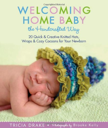 Welcoming Home Baby the Handcrafted Way: 20 Quick & Creative Knitted Hats, Wraps & Cozy Cocoons for Your Newborn