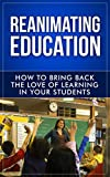 Reanimating Education: How to Bring Back the Love of Learning in Your Students (Teaching Inspiration Book 1)