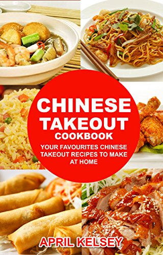 Chinese Takeout Cookbook: Your Favorites Chinese Takeout Recipes To Make At Home (Takeout Cookbooks Book 1) by APRIL KELSEY