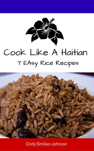 Cook Like A Haitian: 7 Easy Rice Recipes by Cindy Similien-Johnson