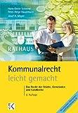 Kommunalrecht - leicht gemacht: Das Recht der Städte, Gemeinden und Landkreise. Eine eingängige Darstellung für Studierende, Praktiker und Kommunalpolitiker