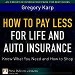 How to Pay Less for Life and Auto Insurance: Know What You Need and How to Shop | Gregory Karp