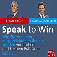 Speak to Win: Wie Sie zu einem ausgezeichneten Redner werden vor großem und kleinem Publikum Hörbuch