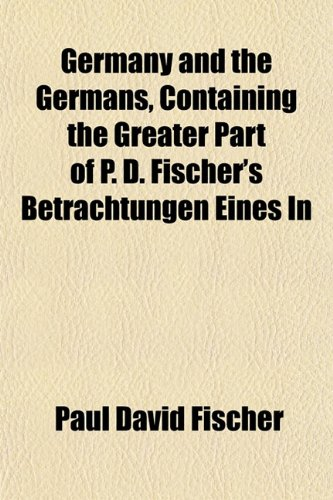 Germany and the Germans, Containing the Greater Part of P. D. Fischer's Betrachtungen Eines In