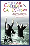 The Bad Catholics Guide to the Catechism: A Faithful, Fun-Loving Look at Catholic Dogmas, Doctrines, and Schmoctrines (Bad Catholics guides)