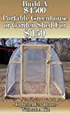 Build a $1500 Portable Greenhouse or Garden Shed For $150  In Just a few hours without a kit!