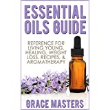 Essential Oils Guide: Reference for Living Young, Healing, Weight Loss, Recipes & Aromatherapy ~ Grace Masters