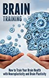 Brain Training: How to Train Your Brain Health with Neuroplasticity and Brain Plasticity Reviews