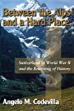 Angelo M. Codevilla Between the Alps and a Hard Place: Switzerland in World War II and the Rewriting of History